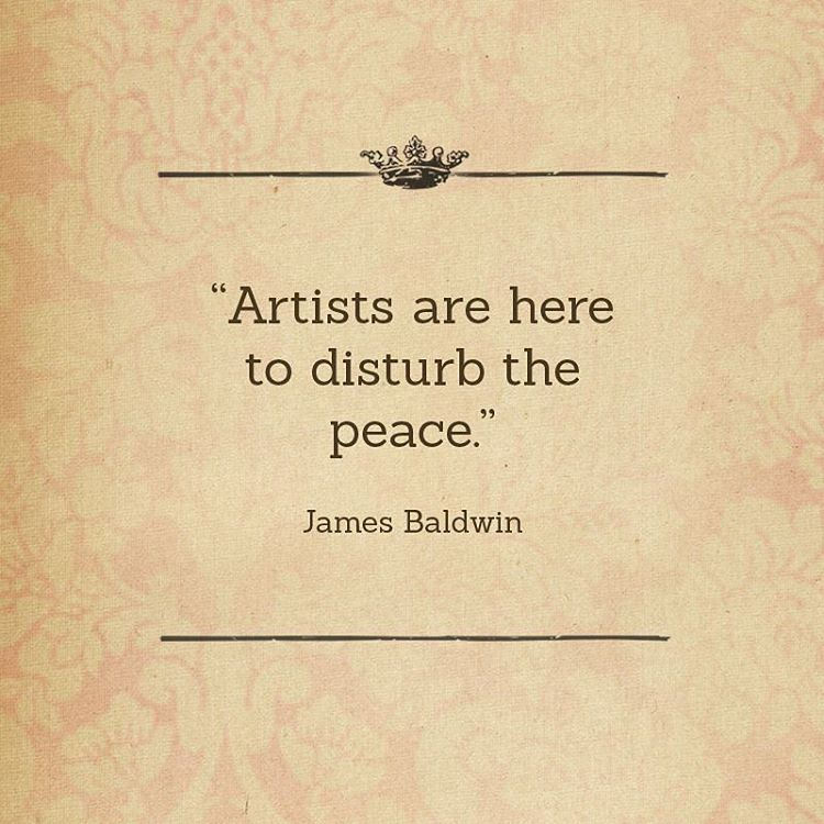 Artists are here to disturb the peace James Baldwin